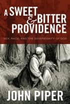 A Sweet and Bitter Providence - Sex, Race, and the Sovereignty of God ebook by John Piper