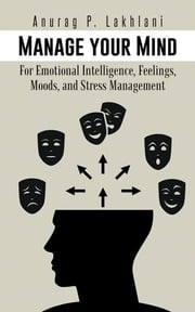 Manage your Mind - For Emotional Intelligence, Feelings, Moods, and Stress Management ebook by ANURAG P. Lakhlani