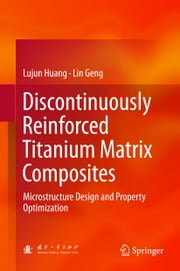 Discontinuously Reinforced Titanium Matrix Composites - Microstructure Design and Property Optimization ebook by Lujun Huang, Lin Geng