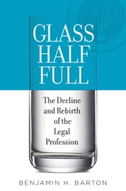 Glass Half Full: The Decline and Rebirth of the Legal Profession ebook by Benjamin H. Barton