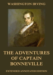 The Adventures Of Captain Bonneville - Extended Annotated Edition ebook by Washington Irving