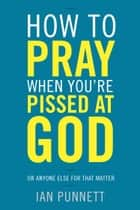 How to Pray When You're Pissed at God - Or Anyone Else for That Matter ebook by Ian Punnett