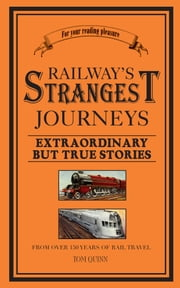 Railways' Strangest Journeys - Extraordinary but true stories from over 150 years of rail travel ebook by  Tom Quinn