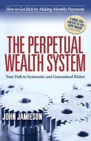 The Perpetual Wealth System - Your Path to Systematic and Guaranteed Riches ebook by John Jamieson