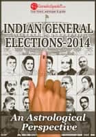 Indian General Elections 2014 - An Astrological Perspective ebook by GaneshaSpeaks.com