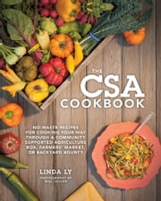 The CSA Cookbook - No-Waste Recipes for Cooking Your Way Through a Community Supported Agriculture Box, Farmers' Market, or Backyard Bounty ebook by Linda Ly