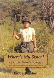 Wheres My Sister? - My Little Sisters Struggle with Addiction, Adoption, and Mental Illness ebook by Linda Burden