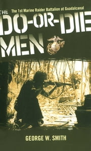 The Do-Or-Die Men - The 1st Marine Raider Battalion at Guadalcanal ebook by George W. Smith