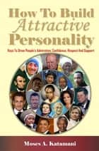 How To Build Attractive Personality - Keys To Draw People's Admiration, Confidence, Respect And Support ebook by Katamani A. Moses