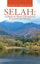 Selah: a Book of Short Thoughtful Inspirational Quotes ebook by Kitson M. Francis Ph.D.