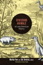 Centering Animals in Latin American History ebook by Martha Few,Zeb Tortorici