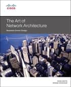 The Art of Network Architecture - Business-Driven Design ebook by Russ White, Denise Donohue