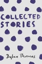 Collected Stories ebook by Dylan Thomas