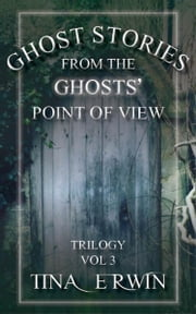 Ghost Stories from the Ghosts' Point of View, Trilogy, Vol 3 ebook by Tina Erwin