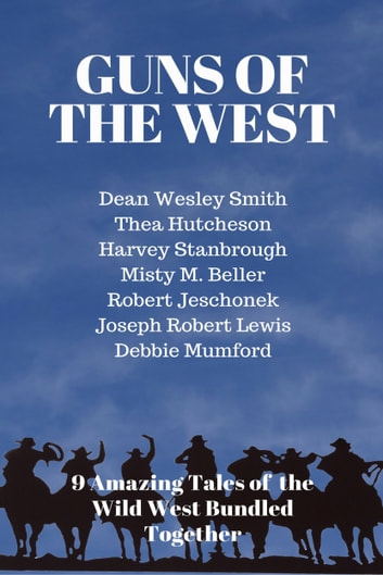 Guns of the West - A 9 Ebook Box Set ebook by Dean Wesley Smith,Thea Hutcheson,Harvey Stanbrough,Joseph Robert Lewis,Debbie Mumford,Misty M. Beller,Robert Jeschonek