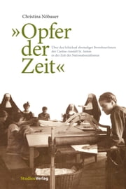 """Opfer der Zeit"" - Über das Schicksal ehemaliger BewohnerInnen der Caritas-Anstalt St. Anton in der Zeit des Nationalsozialismus ebook by Christina Nöbauer"