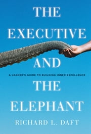 The Executive and the Elephant - A Leader's Guide for Building Inner Excellence ebook by Richard L. Daft
