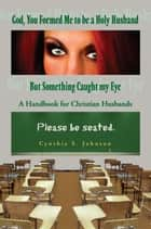 God, You Formed Me to be a Holy Husband But Something Caught my Eye ebook by Cynthia Johnson