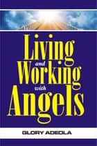 Living and Working with Angels ebook by Dr. Glory Adeola