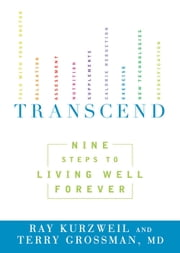 Transcend: Nine Steps to Living Well Forever - Nine Steps to Living Well Forever ebook by Ray Kurzweil,Terry Grossman MD