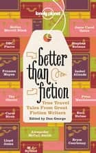 Better Than Fiction - True Travel Tales from Great Fiction Writers ebook by Alexander McCall Smith, Kurt Andersen, Stefan Merrill Block,...