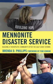 Mennonite Disaster Service - Building a Therapeutic Community after the Gulf Coast Storms ebook by Brenda Phillips Ph.D