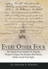 Every Other Four - The Journal of Cpl. Matthew D. Wojtecki, Weapons Company 3rd Battalion 25th Marines, Mobile Assault Team Eight ebook by Cpl. Matthew D. Wojtecki