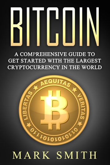 Bitcoin - A Comprehensive Guide To Get Started With the Largest Cryptocurrency in the World eBook by Mark Smith