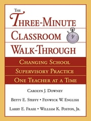 The Three-Minute Classroom Walk-Through - Changing School Supervisory Practice One Teacher at a Time ebook by Carolyn J. Downey,Larry E. Frase,Dr. William K. Poston,Dr. Fenwick W. English,Betty E. Steffy-English
