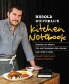 Harold Dieterle's Kitchen Notebook - Hundreds of Recipes, Tips, and Techniques for Cooking Like a Chef at Home ebook by Harold Dieterle, Andrew Friedman