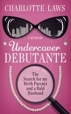 Undercover Debutante - The Search for my Birth Parents and a Bald Husband ebook by