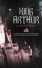 KING ARTHUR - Ultimate Collection: 10 Books of Myths, Tales & The History Behind The Legendary King and His Knights - Le Morte d'Arthur, The Legends of King Arthur and His Knights, Sir Lancelot and His Companions, Idylls of the King, Sir Gawain and the Green Knight, The Mabinogion, Celtic Myths & Legends… ebook by Thomas Malory, Alfred Tennyson, Maude L. Radford,...