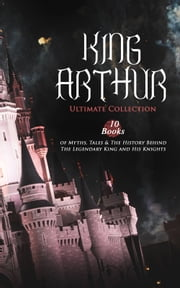 KING ARTHUR - Ultimate Collection: 10 Books of Myths, Tales & The History Behind The Legendary King and His Knights