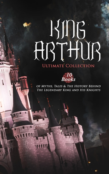 KING ARTHUR - Ultimate Collection: 10 Books of Myths, Tales & The History Behind The Legendary King and His Knights - Le Morte d'Arthur, The Legends of King Arthur and His Knights, Sir Lancelot and His Companions, Idylls of the King, Sir Gawain and the Green Knight, The Mabinogion, Celtic Myths & Legends… eBook by Thomas Malory,Alfred Tennyson,Maude L. Radford,James Knowles,Richard Morris,T. W. Rolleston,Howard Pyle