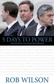 5 Days to Power - The Journey to Coalition Britain ebook by Rob Wilson