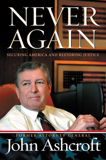 Never Again - Securing America and Restoring Justice ebook by John Ashcroft