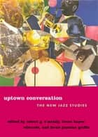 Uptown Conversation - The New Jazz Studies ebook by Robert O'Meally, Brent Hayes Edwards, Farah Jasmine Griffin