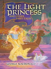 The Light Princess and Other Fairy Tales ebook by George MacDonald,Greville MacDonald,Arthur Hughes