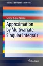 Approximation by Multivariate Singular Integrals ebook by George A. Anastassiou