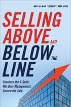 "Selling Above and Below the Line - Convince the C-Suite. Win Over Management. Secure the Sale. ebook by William ""Skip"" Miller"