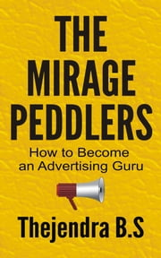 The Mirage Peddlers: How to Become an Advertising Guru ebook by Thejendra B.S