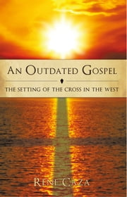 An Outdated Gospel - The Setting of the Cross in the West ebook by Rene Caza