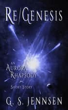 Re/Genesis - An Aurora Rhapsody Short Story ebook by G. S. Jennsen
