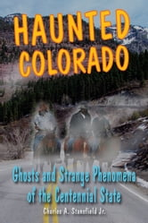 Haunted Colorado: Ghosts and Strange Phenomena of the Centennial State ebook by Charles A. Stansfield Jr.