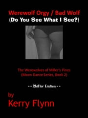 Werewolf Orgy / Bad Wolf (Do You See What I See?) The Werewolves of Miller's Pines (Moon Dance Series, Book 2) ebook by Kerry Flynn