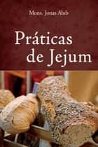 Práticas de jejum ebook by Monsenhor Jonas Abib
