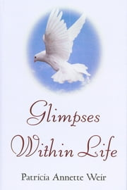 Glimpses Within Life ebook by Patricia Annette Weir