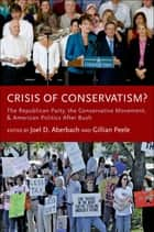 Crisis of Conservatism?:The Republican Party, the Conservative Movement, and American Politics After Bush ebook by Joel D. Aberbach,Gillian Peele