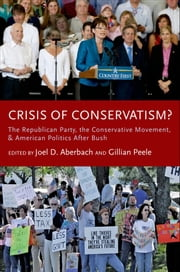 Crisis of Conservatism?:The Republican Party, the Conservative Movement, and American Politics After Bush - The Republican Party, the Conservative Movement, and American Politics After Bush ebook by Joel D. Aberbach,Gillian Peele