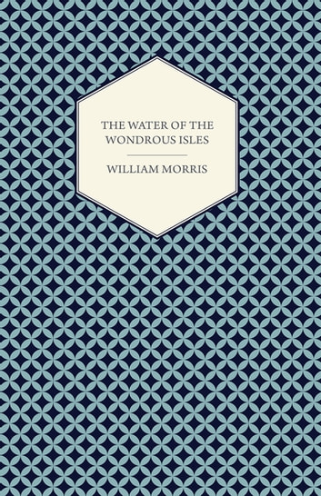 The Water of the Wondrous Isles (1897) ebook by William Morris